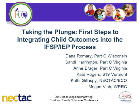 Taking the Plunge: First Steps to Integrating Child Outcomes into the IFSP/IEP Process Dana Romary, Part C Wisconsin Sandi Harrington, Part C Virginia.