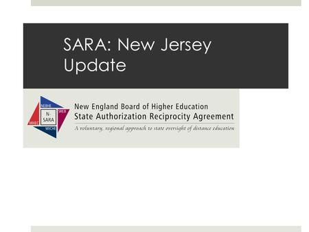 SARA: New Jersey Update. What is SARA  A uniform method across the nation which establishes a state-level reciprocity process to serve all interested.