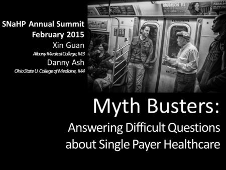 Myth Busters: Answering Difficult Questions about Single Payer Healthcare SNaHP Annual Summit February 2015 Xin Guan Albany Medical College, M3 Danny Ash.