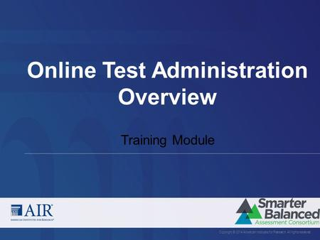 Online Test Administration Overview Copyright © 2014 American Institutes for Research. All rights reserved. Training Module.