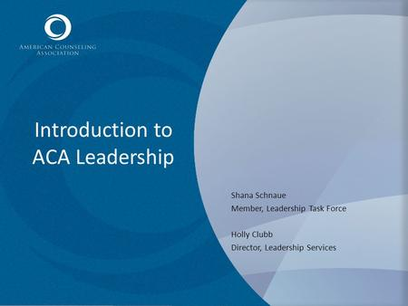 Introduction to ACA Leadership Shana Schnaue Member, Leadership Task Force Holly Clubb Director, Leadership Services.