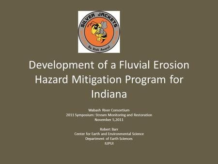 Development of a Fluvial Erosion Hazard Mitigation Program for Indiana Wabash River Consortium 2011 Symposium: Stream Monitoring and Restoration November.