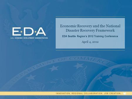 Economic Recovery and the National Disaster Recovery Framework EDA Seattle Region's 2012 Training Conference April 4, 2012.