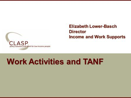 Www.clasp.org Work Activities and TANF Elizabeth Lower-Basch Director Income and Work Supports.