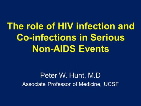 The role of HIV infection and Co-infections in Serious Non-AIDS Events Peter W. Hunt, M.D Associate Professor of Medicine, UCSF.