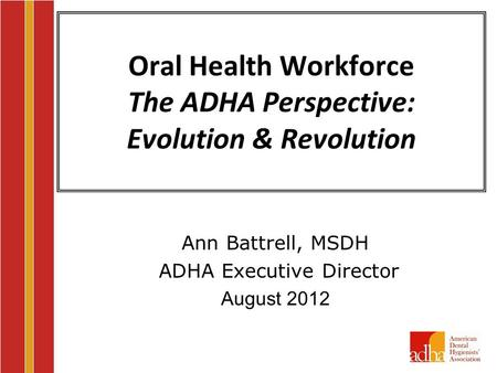 Oral Health Workforce The ADHA Perspective: Evolution & Revolution Ann Battrell, MSDH ADHA Executive Director August 2012.