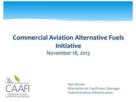 Commercial Aviation Alternative Fuels Initiative November 18, 2013 Subtitle Nate Brown Alternative Jet Fuel Project Manager Federal Aviation Administration.