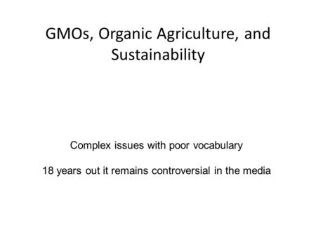 GMOs, Organic Agriculture, and Sustainability Complex issues with poor vocabulary 18 years out it remains controversial in the media.