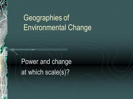Geographies of Environmental Change Power and change at which scale(s)?