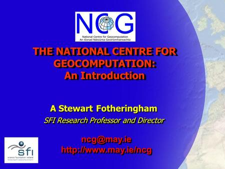 THE NATIONAL CENTRE FOR GEOCOMPUTATION: An Introduction A Stewart Fotheringham SFI Research Professor and Director A Stewart Fotheringham SFI Research.