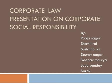 CORPORATE LAW PRESENTATION ON CORPORATE SOCIAL RESPONSIBILITY by: Pooja nagar Shamli rai Sushmita rai Sourav nagar Deepak mourya Jaya pandey Barak.