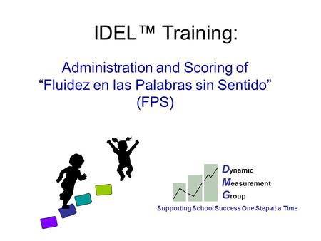 "IDEL™ Training: Administration and Scoring of ""Fluidez en las Palabras sin Sentido"" (FPS) D ynamic M easurement G roup Supporting School Success One Step."