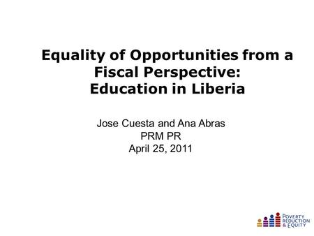 Equality of Opportunities from a Fiscal Perspective: Education in Liberia January 26, 2010 Jose Cuesta and Ana Abras PRM PR April 25, 2011.