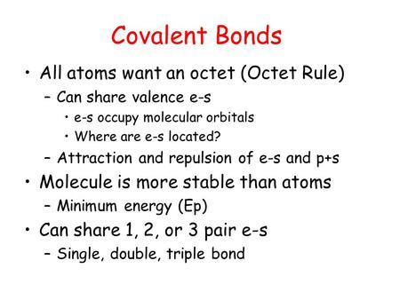 Covalent Bonds All atoms want an octet (Octet Rule) –Can share valence e-s e-s occupy molecular orbitals Where are e-s located? –Attraction and repulsion.