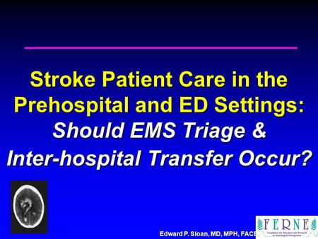 Edward P. Sloan, MD, MPH, FACEP Stroke Patient Care in the Prehospital and ED Settings: Should EMS Triage & Inter-hospital Transfer Occur?