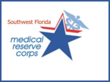 Southwest Florida. SW Florida MRC Major Activities Mass casualty events Mass prophylaxis clinics Disaster mental health Special needs shelters Public.