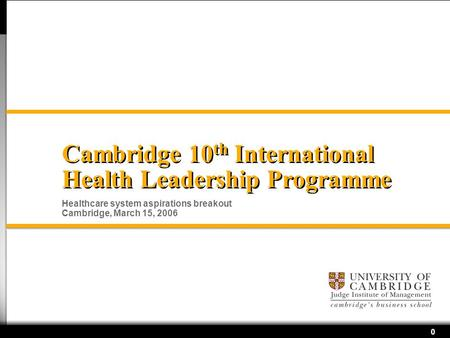0 Cambridge 10 th International Health Leadership Programme Healthcare system aspirations breakout Cambridge, March 15, 2006.