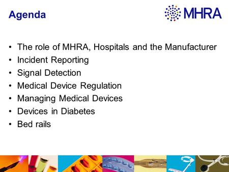 Agenda The role of MHRA, Hospitals and the Manufacturer Incident Reporting Signal Detection Medical Device Regulation Managing Medical Devices Devices.