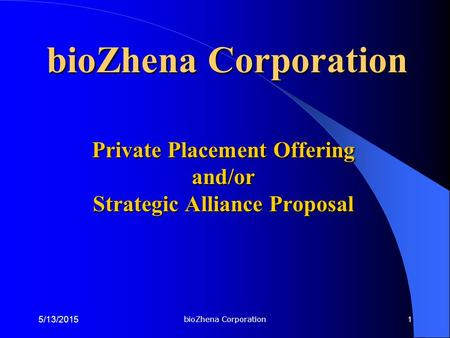 BioZhena Corporation 5/13/2015 1 Private Placement Offering and/or Strategic Alliance Proposal bioZhena Corporation.