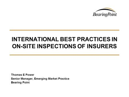 INTERNATIONAL BEST PRACTICES IN ON-SITE INSPECTIONS OF INSURERS Thomas E Power Senior Manager, Emerging Market Practice Bearing Point.