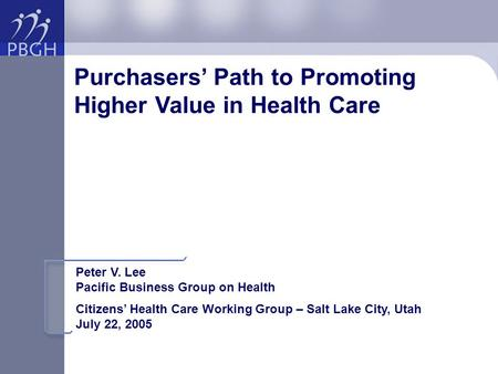 Purchasers' Path to Promoting Higher Value in Health Care Peter V. Lee Pacific Business Group on Health Citizens' Health Care Working Group – Salt Lake.