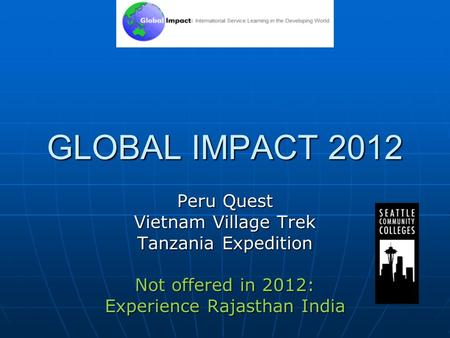GLOBAL IMPACT 2012 Peru Quest Vietnam Village Trek Tanzania Expedition Not offered in 2012: Experience Rajasthan India.