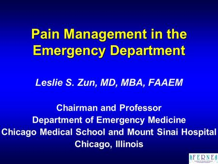 Pain Management in the Emergency Department Leslie S. Zun, MD, MBA, FAAEM Chairman and Professor Department of Emergency Medicine Chicago Medical School.