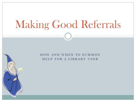 HOW AND WHEN TO SUMMON HELP FOR A LIBRARY USER Making Good Referrals.