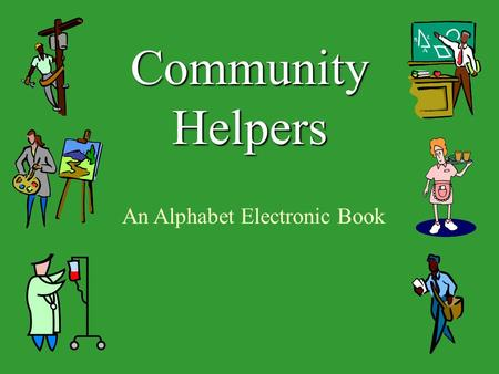 Community Helpers An Alphabet Electronic Book. A community helper is someone that has a job or volunteers in the community. He or she helps people. We.