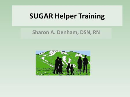 SUGAR Helper Training Sharon A. Denham, DSN, RN. First Things Provide a place(s) to hold SUGAR Helper training & support meetings. Decide how to deliver.