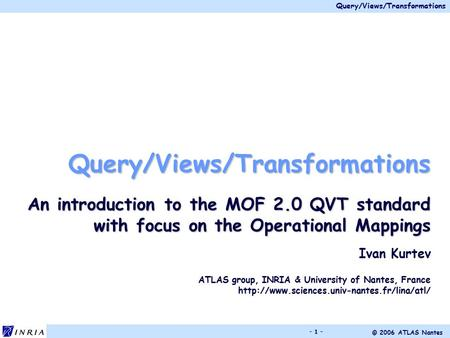 Query/Views/Transformations © 2006 ATLAS Nantes - 1 - Query/Views/Transformations An introduction to the MOF 2.0 QVT standard with focus on the Operational.