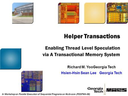 Enabling Thread Level Speculation via A Transactional Memory System Richard M. YooGeorgia Tech Hsien-Hsin Sean LeeGeorgia Tech Helper Transactions In Workshop.