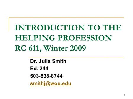 1 INTRODUCTION TO THE HELPING PROFESSION RC 611, Winter 2009 Dr. Julia Smith Ed. 244 503-838-8744