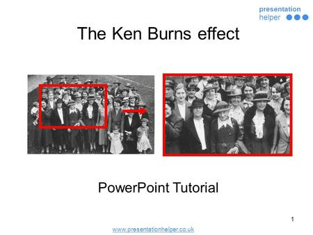 Www.presentationhelper.co.uk presentation helper 1 PowerPoint Tutorial The Ken Burns effect.