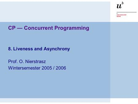 CP — Concurrent Programming 8. Liveness and Asynchrony Prof. O. Nierstrasz Wintersemester 2005 / 2006.