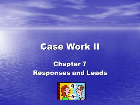 Case Work II Chapter 7 Responses and Leads.  Benjamin stated – when I respond, I speak in terms of what the client has expressed. I react to the ideas.