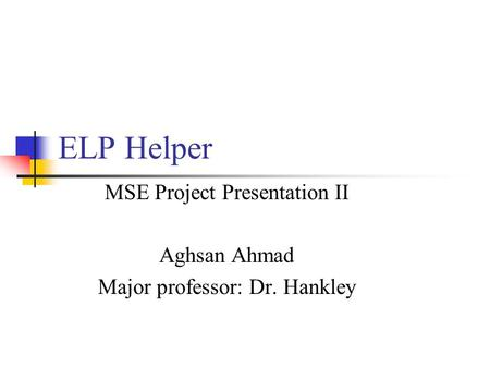 ELP Helper MSE Project Presentation II Aghsan Ahmad Major professor: Dr. Hankley.