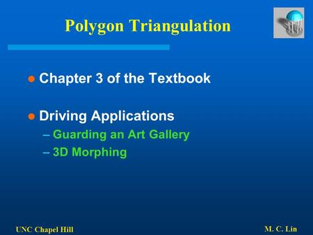 UNC Chapel Hill M. C. Lin Polygon Triangulation Chapter 3 of the Textbook Driving Applications –Guarding an Art Gallery –3D Morphing.