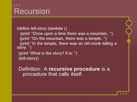 Recursion (define tell-story (lambda () (print ''Once upon a time there was a mountain. '') (print ''On the mountain, there was a temple. '') (print ''In.