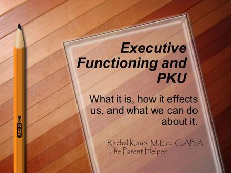 Executive Functioning and PKU What it is, how it effects us, and what we can do about it. Rachel Kaup, M.Ed., C.ABA The Parent Helper.