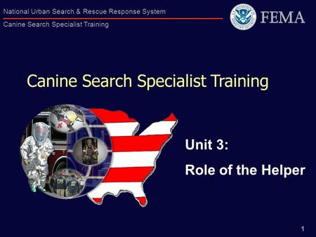 1 National Urban Search & Rescue Response System Canine Search Specialist Training Canine Search Specialist Training Unit 3: Role of the Helper.