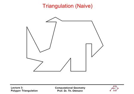 Lecture 3: Polygon Triangulation Computational Geometry Prof. Dr. Th. Ottmann Triangulation (Naive)