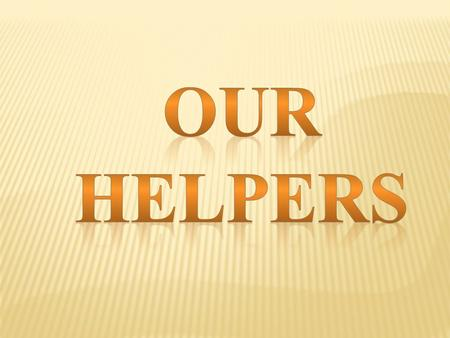 Parents help us at home.There are many other people who help us in our daily life, they are OUR HELPERS.