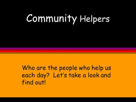 Community Helpers Who are the people who help us each day? Let's take a look and find out!