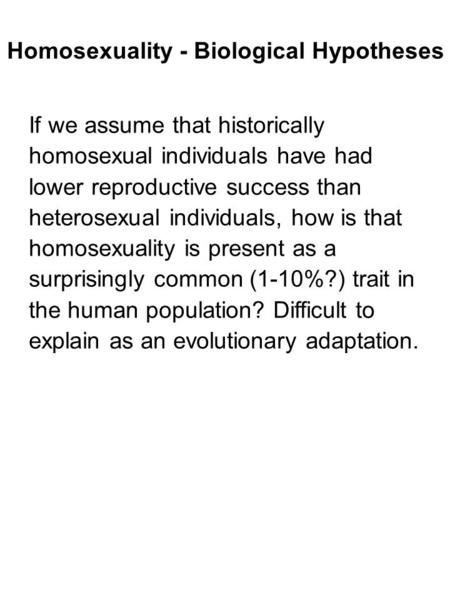 If we assume that historically homosexual individuals have had lower reproductive success than heterosexual individuals, how is that homosexuality is present.