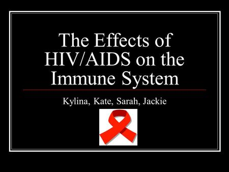 The Effects of HIV/AIDS on the Immune System Kylina, Kate, Sarah, Jackie.