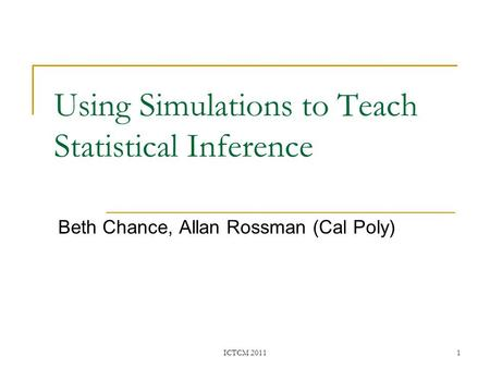 Using Simulations to Teach Statistical Inference Beth Chance, Allan Rossman (Cal Poly) ICTCM 20111.