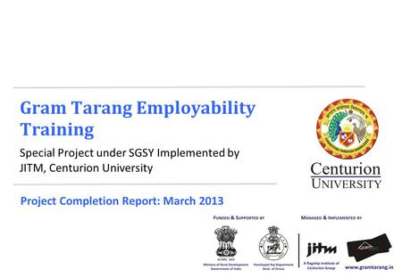Gram Tarang Employability Training Special Project under SGSY Implemented by JITM, Centurion University Project Completion Report: March 2013.
