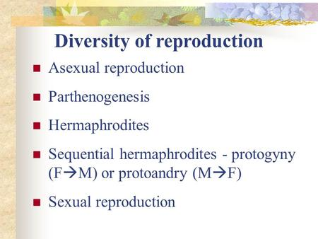 Diversity of reproduction Asexual reproduction Parthenogenesis Hermaphrodites Sequential hermaphrodites - protogyny (F  M) or protoandry (M  F) Sexual.