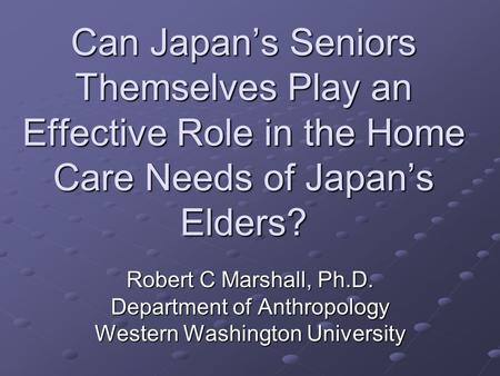 Can Japan's Seniors Themselves Play an Effective Role in the Home Care Needs of Japan's Elders? Robert C Marshall, Ph.D. Department of Anthropology Western.